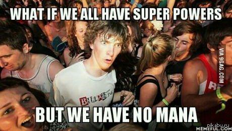 Может быть  у всех нас есть суперсилы, но у нас недостаточно манны.