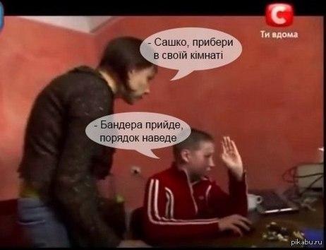 В наглую стырено с вк Думаю мало кто видел т.к. с украинской группы.   Для тех кто не понял что написано:  - Сашка, убери в своей комнате.   - Бандера придет порядок наведет.