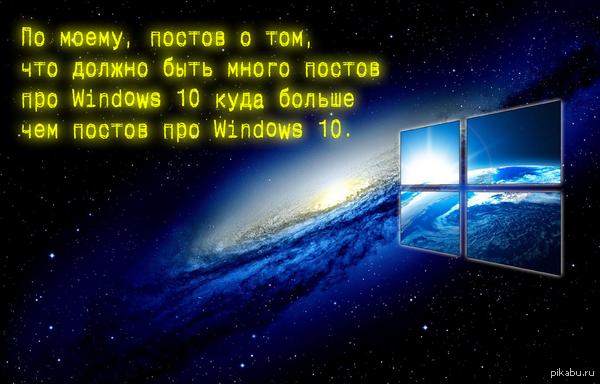 По моему... ... постов о том, что должно быть много постов о Windows 10 куда больше чем постов о Windows 10.